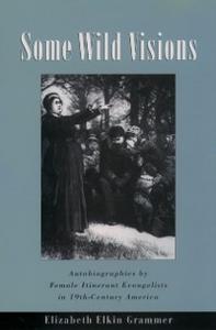Ebook in inglese Some Wild Visions: Autobiographies by Female Itinerant Evangelists in Nineteenth-Century America Grammer, Elizabeth Elkin