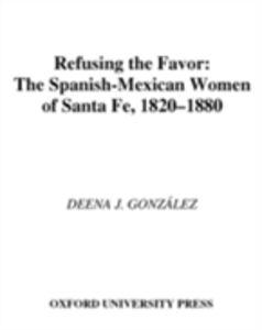 Ebook in inglese Refusing the Favor: The Spanish-Mexican Women of Santa Fe, 1820-1880 Gonzalez, Deena J.