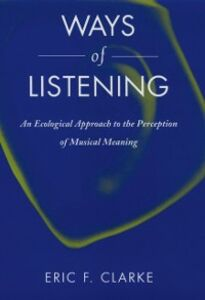 Ebook in inglese Ways of Listening: An Ecological Approach to the Perception of Musical Meaning Clarke, Eric F.