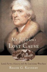 Foto Cover di Mr. Jefferson's Lost Cause: Land, Farmers, Slavery, and the Louisiana Purchase, Ebook inglese di Roger G. Kennedy, edito da Oxford University Press
