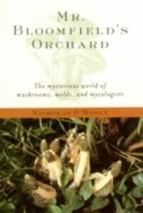 Ebook in inglese Mr. Bloomfield's Orchard: The Mysterious World of Mushrooms, Molds, and Mycologists Money, Nicholas P.
