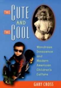 Ebook in inglese Cute and the Cool: Wondrous Innocence and Modern American Childrens Culture Cross, Gary