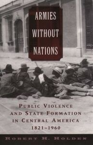 Ebook in inglese Armies without Nations: Public Violence and State Formation in Central America, 1821-1960 Holden, Robert H.