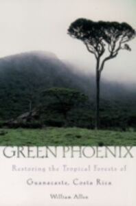Foto Cover di Green Phoenix: Restoring the Tropical Forests of Guanacaste, Costa Rica, Ebook inglese di William Allen, edito da Oxford University Press
