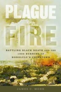 Ebook in inglese Plague and Fire: Battling Black Death and the 1900 Burning of Honolulu's Chinatown Mohr, James C.