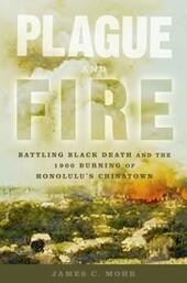 Plague and Fire: Battling Black Death and the 1900 Burning of Honolulu's Chinatown