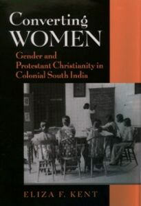 Foto Cover di Converting Women: Gender and Protestant Christianity in Colonial South India, Ebook inglese di Eliza F. Kent, edito da Oxford University Press
