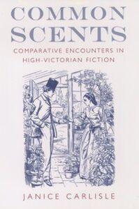 Foto Cover di Common Scents: Comparative Encounters in High-Victorian Fiction, Ebook inglese di Janice Carlisle, edito da Oxford University Press