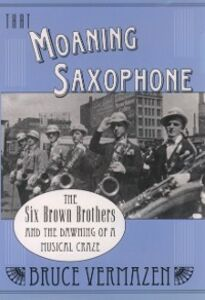 Ebook in inglese That Moaning Saxophone: The Six Brown Brothers and the Dawning of a Musical Craze Vermazen, Bruce