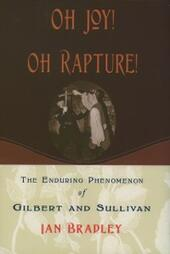 Oh Joy! Oh Rapture!: The Enduring Phenomenon of Gilbert and Sullivan