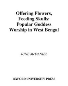 Ebook in inglese Offering Flowers, Feeding Skulls: Popular Goddess Worship in West Bengal McDaniel, June