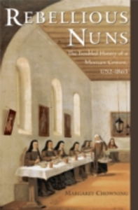 Ebook in inglese Rebellious Nuns: The Troubled History of a Mexican Convent, 1752-1863 Chowning, Margaret