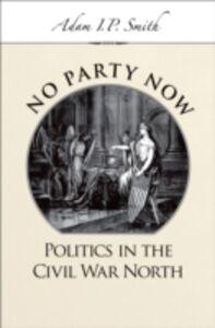 Foto Cover di No Party Now: Politics in the Civil War North, Ebook inglese di Adam I. P. Smith, edito da Oxford University Press
