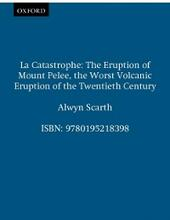 La Catastrophe: The Eruption of Mount Pelee, the Worst Volcanic Eruption of the Twentieth Century