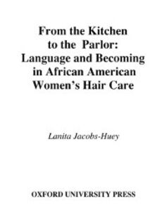 Ebook in inglese From the Kitchen to the Parlor: Language and Becoming in African American Womens Hair Care Jacobs-Huey, Lanita