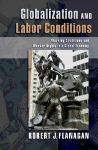 Foto Cover di Globalization and Labor Conditions: Working Conditions and Worker Rights in a Global Economy, Ebook inglese di Robert J. Flanagan, edito da Oxford University Press