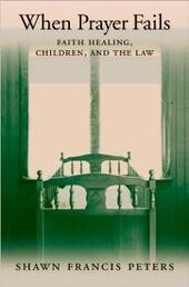 When Prayer Fails: Faith Healing, Children, and the Law