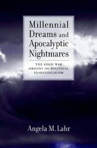 Ebook in inglese Millennial Dreams and Apocalyptic Nightmares: The Cold War Origins of Political Evangelicalism Lahr, Angela M.