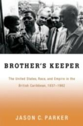 Brothers Keeper: The United States, Race, and Empire in the British Caribbean, 1937-1962