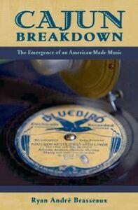 Ebook in inglese Cajun Breakdown: The Emergence of an American-Made Music Brasseaux, Ryan Andre