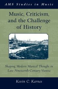Foto Cover di Music, Criticism, and the Challenge of History: Shaping Modern Musical Thought in Late Nineteenth Century Vienna, Ebook inglese di Kevin Karnes, edito da Oxford University Press