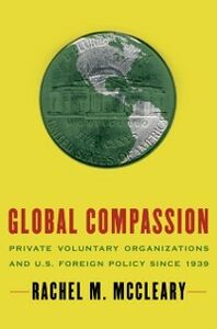 Ebook in inglese Global Compassion: Private Voluntary Organizations and U.S. Foreign Policy Since 1939 McCleary, Rachel M.