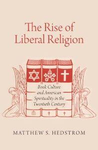 Foto Cover di Rise of Liberal Religion: Book Culture and American Spirituality in the Twentieth Century, Ebook inglese di Matthew S. Hedstrom, edito da Oxford University Press