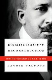 Democracys Reconstruction: Thinking Politically with W.E.B. Du Bois