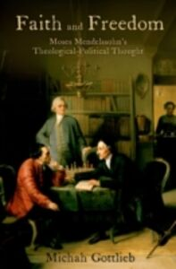 Ebook in inglese Faith and Freedom: Moses Mendelssohns Theological-Political Thought Gottlieb, Michah