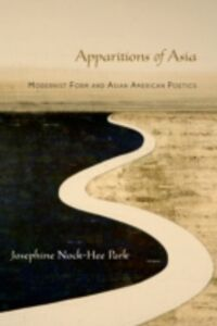 Ebook in inglese Apparitions of Asia: Modernist Form and Asian American Poetics Park, Josephine
