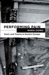 Ebook in inglese Performing Pain: Music and Trauma in Eastern Europe Cizmic, Maria