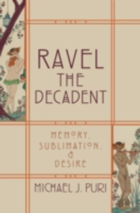 Ebook in inglese Ravel the Decadent: Memory, Sublimation, and Desire Puri, Michael J.