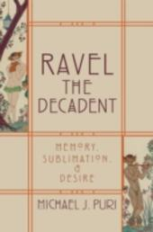 Ravel the Decadent: Memory, Sublimation, and Desire