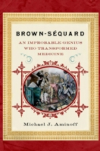 Ebook in inglese Brown-Sequard: An Improbable Genius Who Transformed Medicine Aminoff, MD, Michael J.