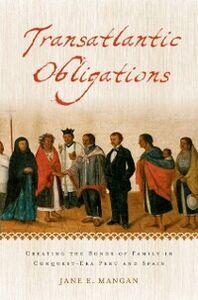Ebook in inglese Transatlantic Obligations: Creating the Bonds of Family in Conquest-Era Peru and Spain Mangan, Jane E.