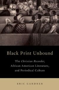 Ebook in inglese Black Print Unbound: The Christian Recorder, African American Literature, and Periodical Culture Gardner, Eric