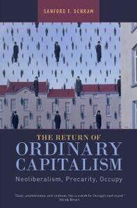 Ebook in inglese Return of Ordinary Capitalism: Neoliberalism, Precarity, Occupy Schram, Sanford F.