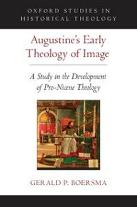 Ebook in inglese Augustines Early Theology of Image: A Study in the Development of Pro-Nicene Theology Boersma, Gerald P.