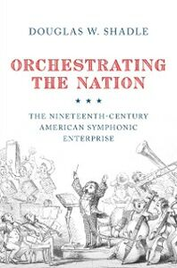 Ebook in inglese Orchestrating the Nation: The Nineteenth-Century American Symphonic Enterprise Shadle, Douglas