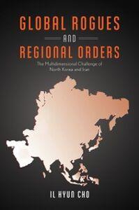Foto Cover di Global Rogues and Regional Orders: The Multidimensional Challenge of North Korea and Iran, Ebook inglese di Il Hyun Cho, edito da Oxford University Press
