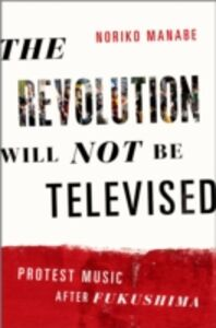 Ebook in inglese Revolution Will Not Be Televised: Protest Music After Fukushima Manabe, Noriko