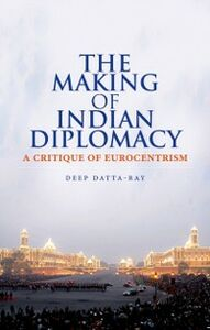 Ebook in inglese Making of Indian Diplomacy: A Critique of Eurocentrism Datta-Ray, Deep