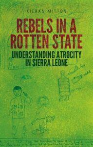 Ebook in inglese Rebels in a Rotten State: Understanding Atrocity in the Sierra Leone Civil War Mitton, Kieran