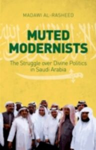 Ebook in inglese Muted Modernists: The Struggle over Divine Politics in Saudi Arabia Al-Rasheed, Madawi