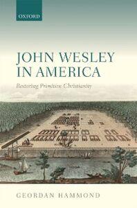 Ebook in inglese John Wesley in America: Restoring Primitive Christianity Hammond, Geordan