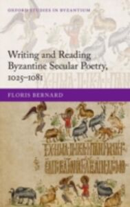 Foto Cover di Writing and Reading Byzantine Secular Poetry, 1025-1081, Ebook inglese di Floris Bernard, edito da OUP Oxford
