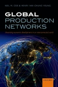 Foto Cover di Global Production Networks: Theorizing Economic Development in an Interconnected World, Ebook inglese di Neil M. Coe,Henry Wai-chung Yeung, edito da OUP Oxford