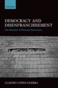 Ebook in inglese Democracy and Disenfranchisement: The Morality of Electoral Exclusions L&oacute , pez-Guerra, Claudio