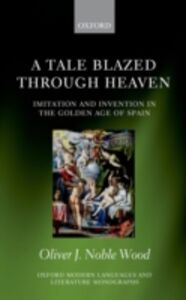 Ebook in inglese Tale Blazed Through Heaven: Imitation and Invention in the Golden Age of Spain Noble-Wood, Oliver J.