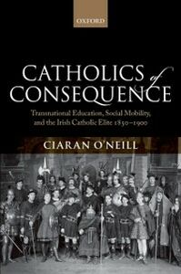 Foto Cover di Catholics of Consequence: Transnational Education, Social Mobility, and the Irish Catholic Elite 1850-1900, Ebook inglese di Ciaran ONeill, edito da OUP Oxford